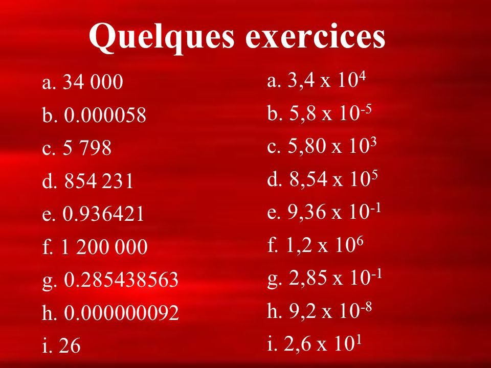 Quelques exercices a. 3,4 x 104 a. 34 000 b. 5,8 x 10-5 b. 0.000058