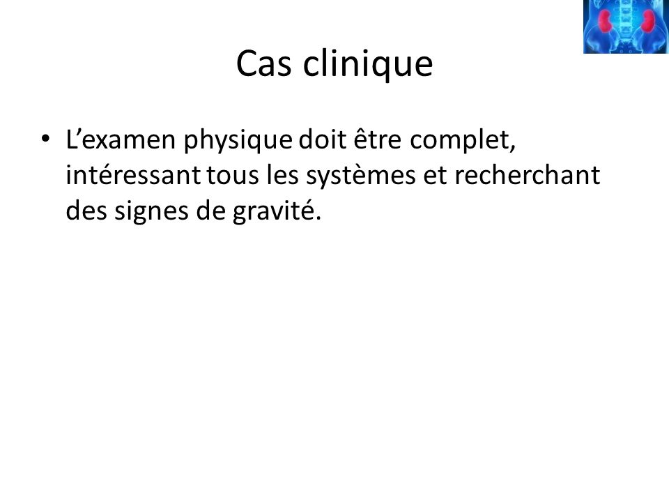 Cas cliniqueL'examen physique doit être complet, intéressant tous les systèmes et recherchant des signes de gravité.