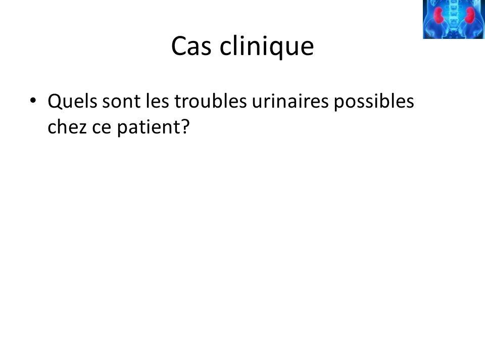 Cas clinique Quels sont les troubles urinaires possibles chez ce patient