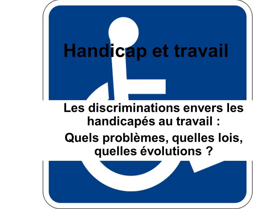 Handicap et travail Les discriminations envers les handicapés au travail : Quels problèmes, quelles lois, quelles évolutions