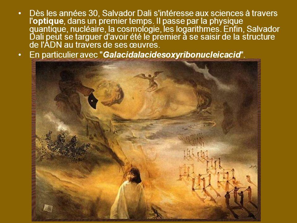Dès les années 30, Salvador Dali s intéresse aux sciences à travers l optique, dans un premier temps. Il passe par la physique quantique, nucléaire, la cosmologie, les logarithmes. Enfin, Salvador Dali peut se targuer d avoir été le premier à se saisir de la structure de l ADN au travers de ses œuvres.