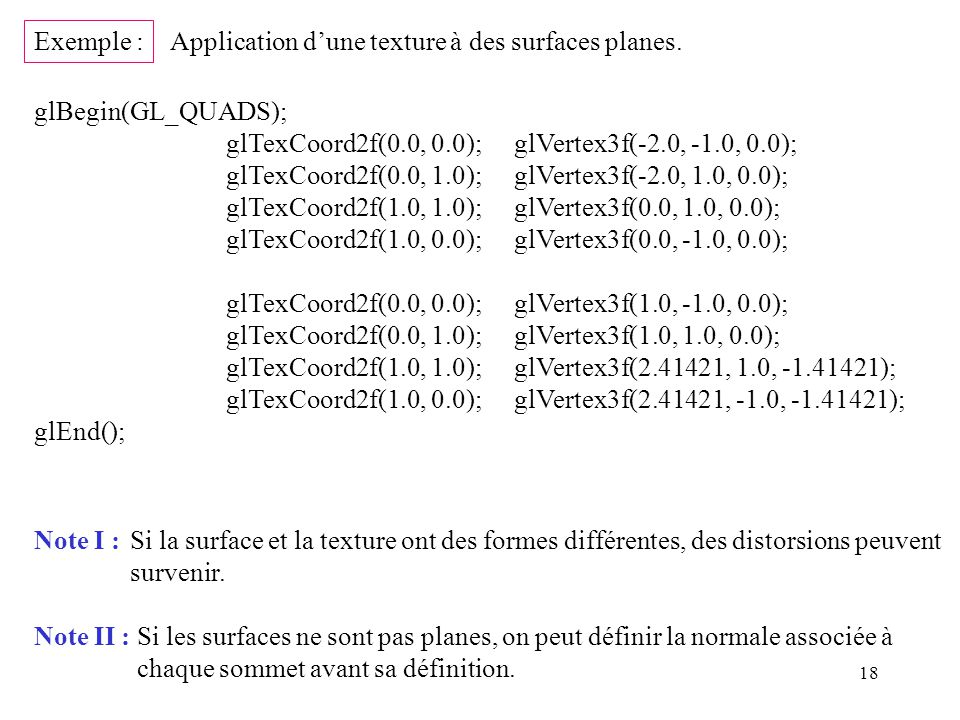Exemple : Application d'une texture à des surfaces planes. glBegin(GL_QUADS); glTexCoord2f(0.0, 0.0); glVertex3f(-2.0, -1.0, 0.0);