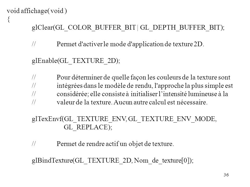 void affichage( void ) { glClear(GL_COLOR_BUFFER_BIT | GL_DEPTH_BUFFER_BIT); // Permet d activer le mode d application de texture 2D.
