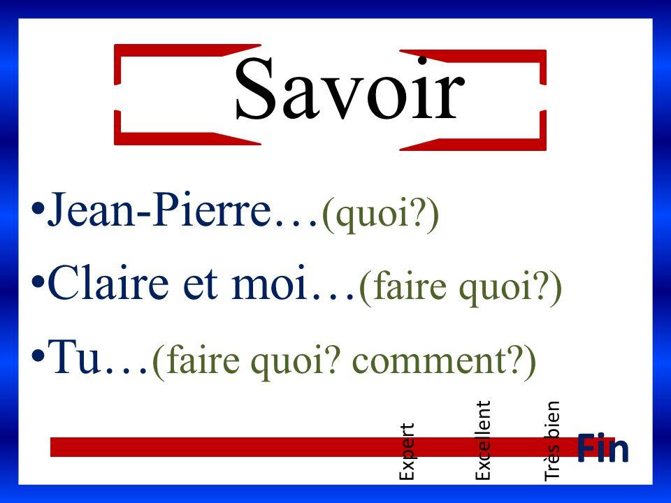 Savoir Jean-Pierre…(quoi ) Claire et moi…(faire quoi )
