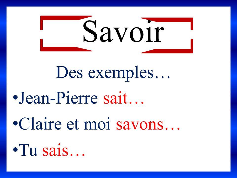 Savoir Des exemples… Jean-Pierre sait… Claire et moi savons… Tu sais…