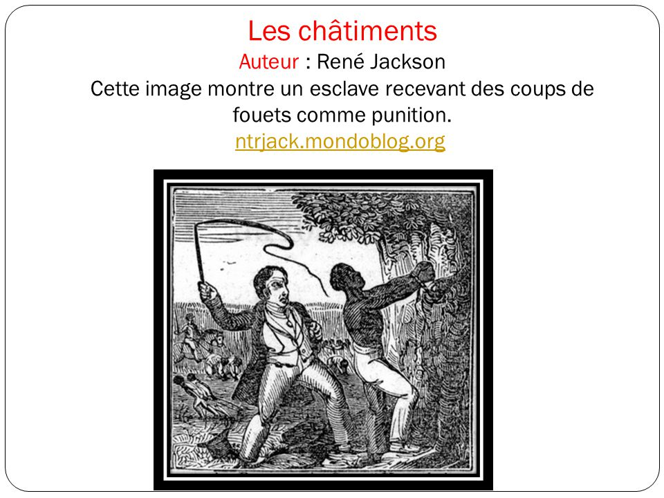 Les châtiments Auteur : René Jackson Cette image montre un esclave recevant des coups de fouets comme punition.