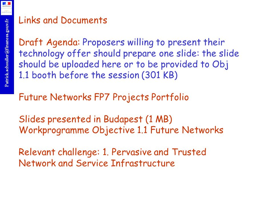 Links and Documents Draft Agenda: Proposers willing to present their technology offer should prepare one slide: the slide should be uploaded here or to be provided to Obj 1.1 booth before the session (301 KB) Future Networks FP7 Projects Portfolio Slides presented in Budapest (1 MB) Workprogramme Objective 1.1 Future Networks Relevant challenge: 1.