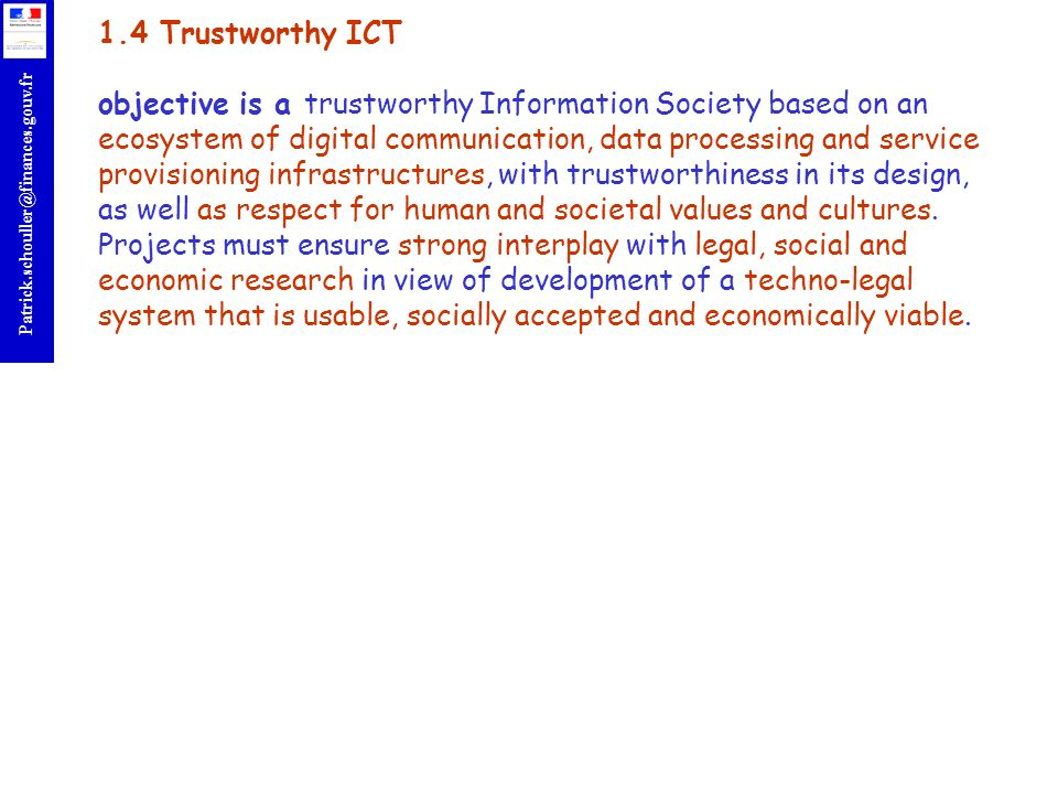 1.4 Trustworthy ICT objective is a trustworthy Information Society based on an ecosystem of digital communication, data processing and service provisioning infrastructures, with trustworthiness in its design, as well as respect for human and societal values and cultures.