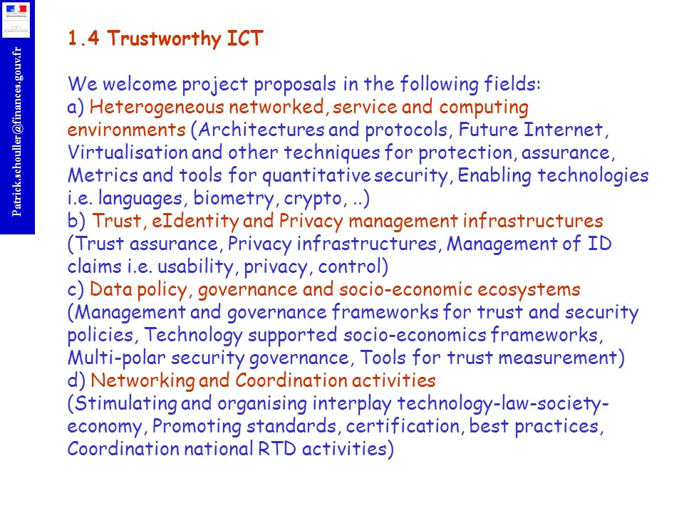 1.4 Trustworthy ICT We welcome project proposals in the following fields: a) Heterogeneous networked, service and computing environments (Architectures and protocols, Future Internet, Virtualisation and other techniques for protection, assurance, Metrics and tools for quantitative security, Enabling technologies i.e.