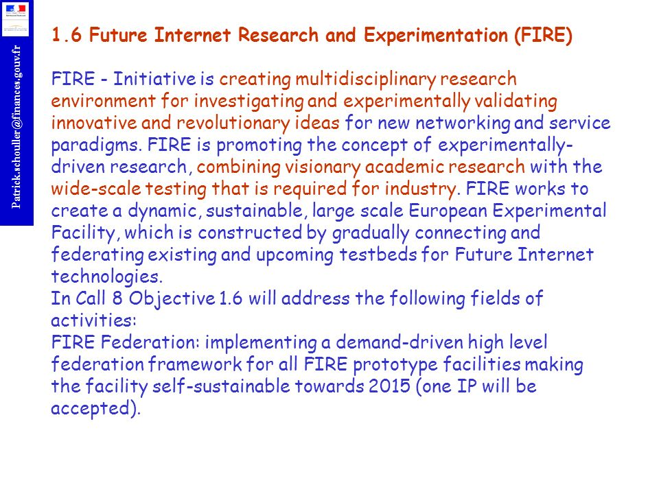 1.6 Future Internet Research and Experimentation (FIRE) FIRE - Initiative is creating multidisciplinary research environment for investigating and experimentally validating innovative and revolutionary ideas for new networking and service paradigms.