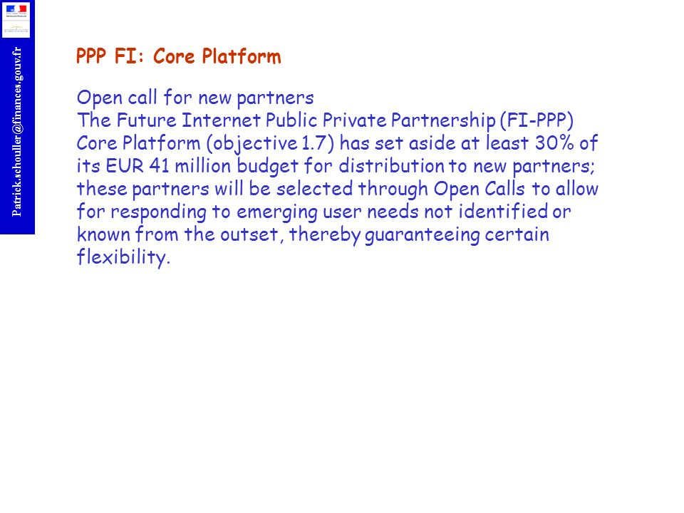 PPP FI: Core Platform Open call for new partners The Future Internet Public Private Partnership (FI-PPP) Core Platform (objective 1.7) has set aside at least 30% of its EUR 41 million budget for distribution to new partners; these partners will be selected through Open Calls to allow for responding to emerging user needs not identified or known from the outset, thereby guaranteeing certain flexibility.