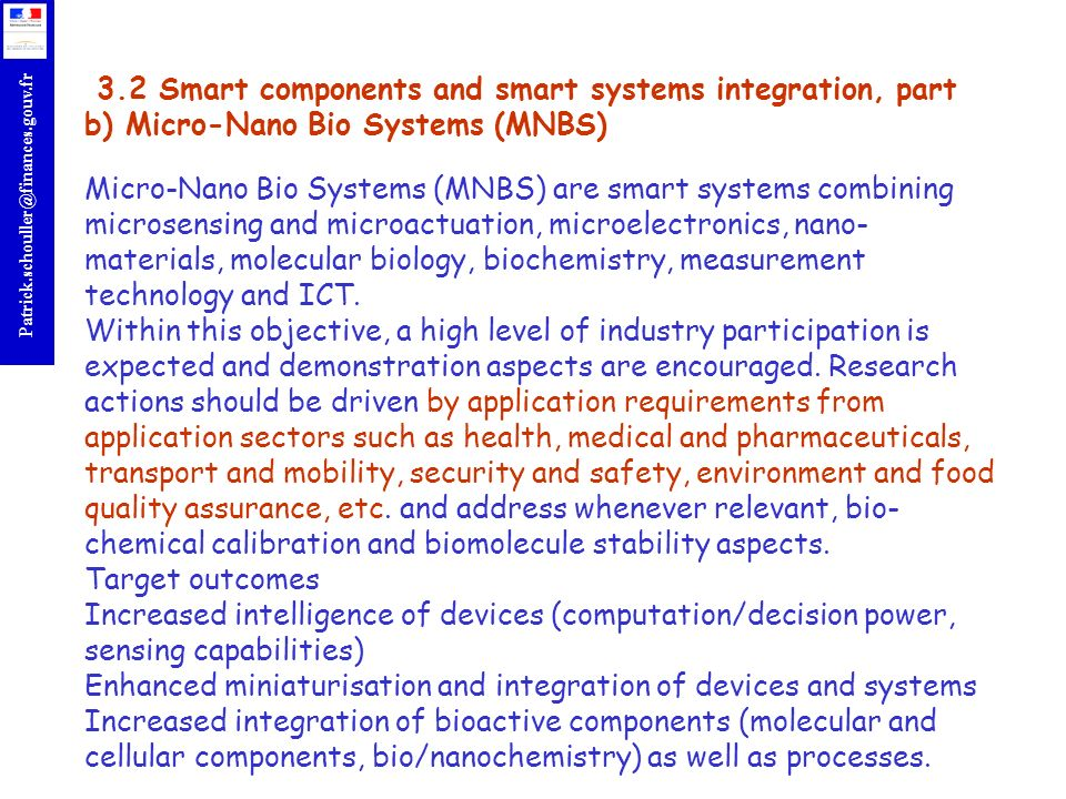 3.2 Smart components and smart systems integration, part b) Micro-Nano Bio Systems (MNBS) Micro-Nano Bio Systems (MNBS) are smart systems combining microsensing and microactuation, microelectronics, nano-materials, molecular biology, biochemistry, measurement technology and ICT.