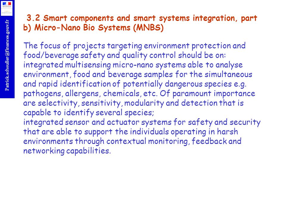 3.2 Smart components and smart systems integration, part b) Micro-Nano Bio Systems (MNBS) The focus of projects targeting environment protection and food/beverage safety and quality control should be on: integrated multisensing micro-nano systems able to analyse environment, food and beverage samples for the simultaneous and rapid identification of potentially dangerous species e.g.