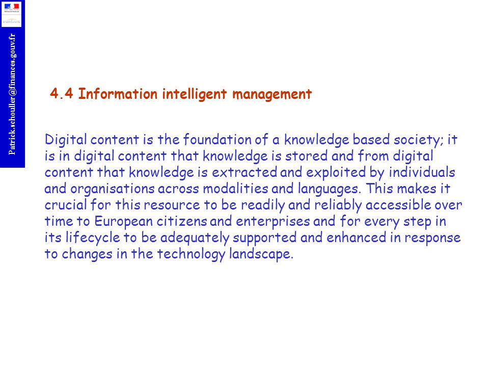 4.4 Information intelligent management Digital content is the foundation of a knowledge based society; it is in digital content that knowledge is stored and from digital content that knowledge is extracted and exploited by individuals and organisations across modalities and languages.