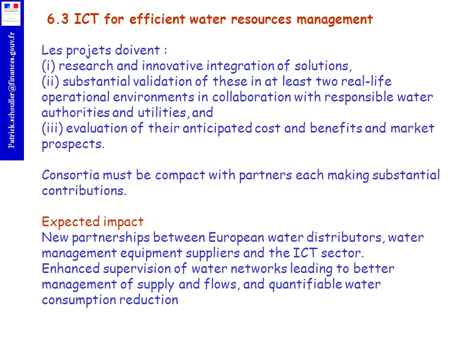 6.3 ICT for efficient water resources management Les projets doivent : (i) research and innovative integration of solutions, (ii) substantial validation of these in at least two real-life operational environments in collaboration with responsible water authorities and utilities, and (iii) evaluation of their anticipated cost and benefits and market prospects.