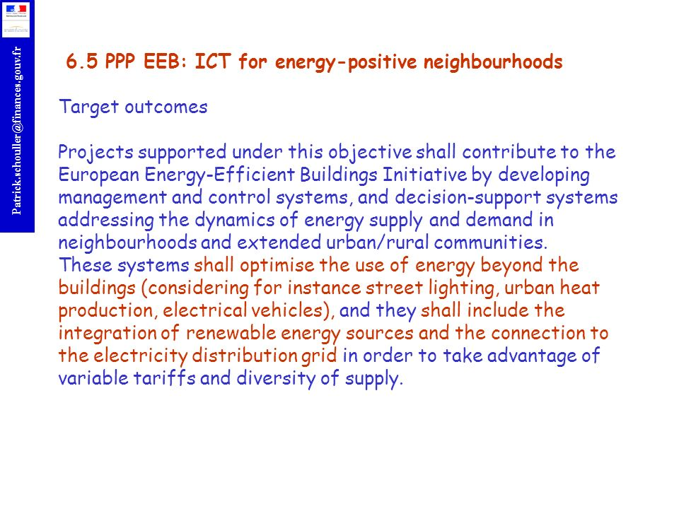 6.5 PPP EEB: ICT for energy-positive neighbourhoods Target outcomes Projects supported under this objective shall contribute to the European Energy-Efficient Buildings Initiative by developing management and control systems, and decision-support systems addressing the dynamics of energy supply and demand in neighbourhoods and extended urban/rural communities.