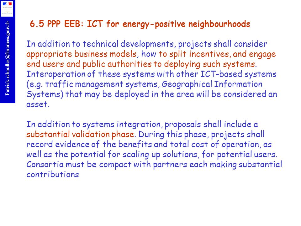 6.5 PPP EEB: ICT for energy-positive neighbourhoods In addition to technical developments, projects shall consider appropriate business models, how to split incentives, and engage end users and public authorities to deploying such systems.