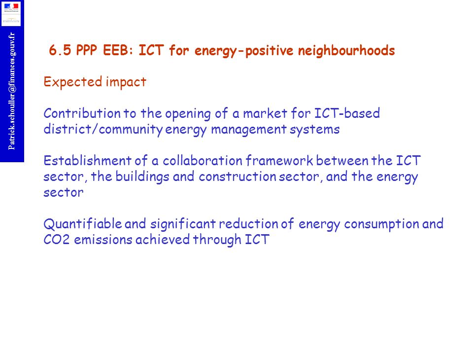 6.5 PPP EEB: ICT for energy-positive neighbourhoods Expected impact Contribution to the opening of a market for ICT-based district/community energy management systems Establishment of a collaboration framework between the ICT sector, the buildings and construction sector, and the energy sector Quantifiable and significant reduction of energy consumption and CO2 emissions achieved through ICT