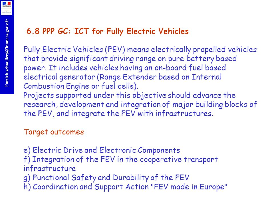 6.8 PPP GC: ICT for Fully Electric Vehicles Fully Electric Vehicles (FEV) means electrically propelled vehicles that provide significant driving range on pure battery based power.