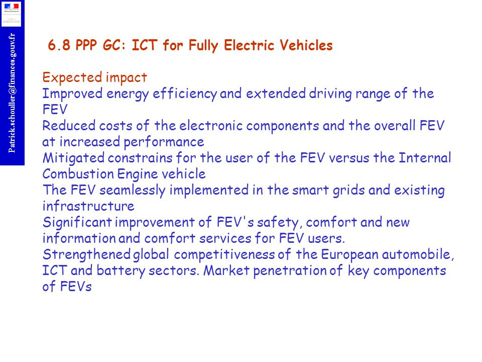 6.8 PPP GC: ICT for Fully Electric Vehicles Expected impact Improved energy efficiency and extended driving range of the FEV Reduced costs of the electronic components and the overall FEV at increased performance Mitigated constrains for the user of the FEV versus the Internal Combustion Engine vehicle The FEV seamlessly implemented in the smart grids and existing infrastructure Significant improvement of FEV s safety, comfort and new information and comfort services for FEV users.