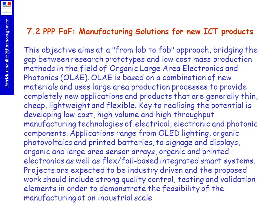 7.2 PPP FoF: Manufacturing Solutions for new ICT products This objective aims at a from lab to fab approach, bridging the gap between research prototypes and low cost mass production methods in the field of Organic Large Area Electronics and Photonics (OLAE).