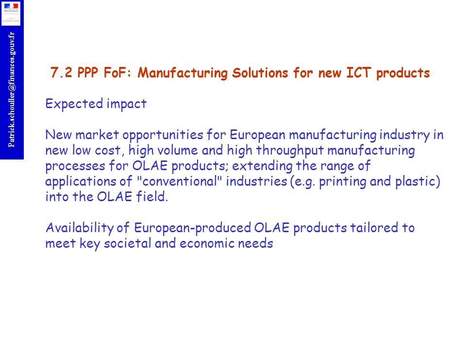 7.2 PPP FoF: Manufacturing Solutions for new ICT products Expected impact New market opportunities for European manufacturing industry in new low cost, high volume and high throughput manufacturing processes for OLAE products; extending the range of applications of conventional industries (e.g.