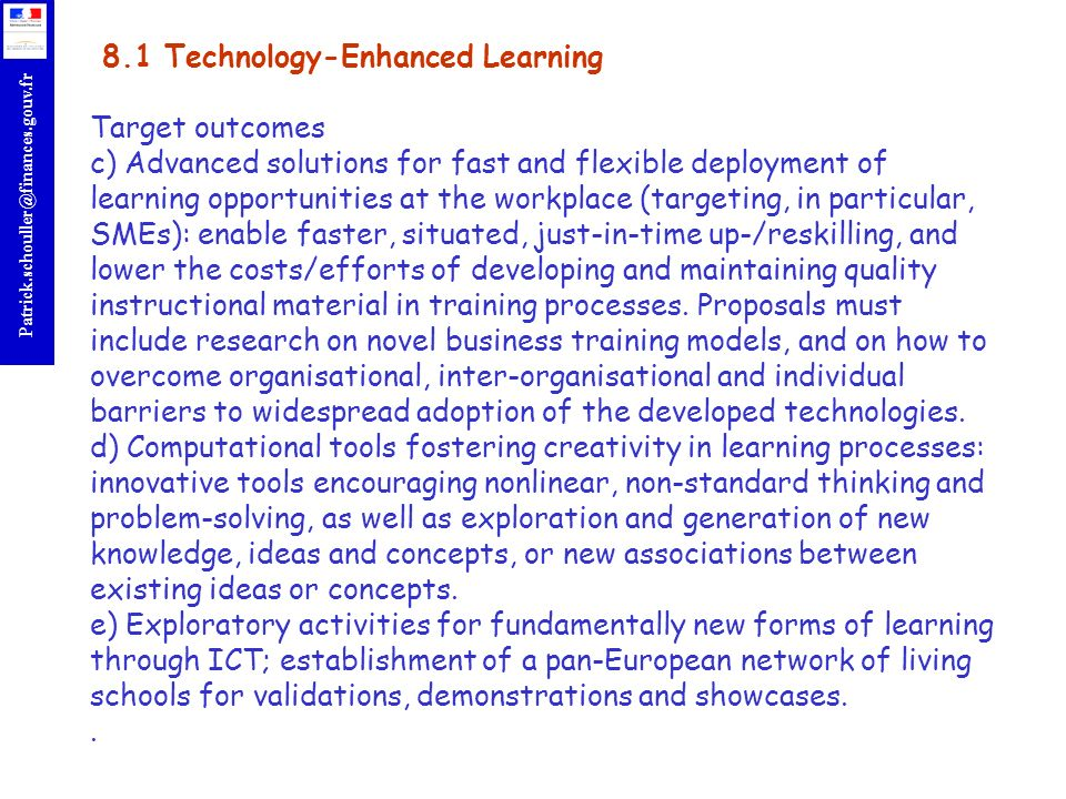 8.1 Technology-Enhanced Learning Target outcomes c) Advanced solutions for fast and flexible deployment of learning opportunities at the workplace (targeting, in particular, SMEs): enable faster, situated, just-in-time up-/reskilling, and lower the costs/efforts of developing and maintaining quality instructional material in training processes.