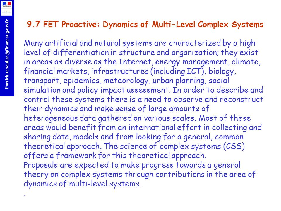 9.7 FET Proactive: Dynamics of Multi-Level Complex Systems Many artificial and natural systems are characterized by a high level of differentiation in structure and organization; they exist in areas as diverse as the Internet, energy management, climate, financial markets, infrastructures (including ICT), biology, transport, epidemics, meteorology, urban planning, social simulation and policy impact assessment.
