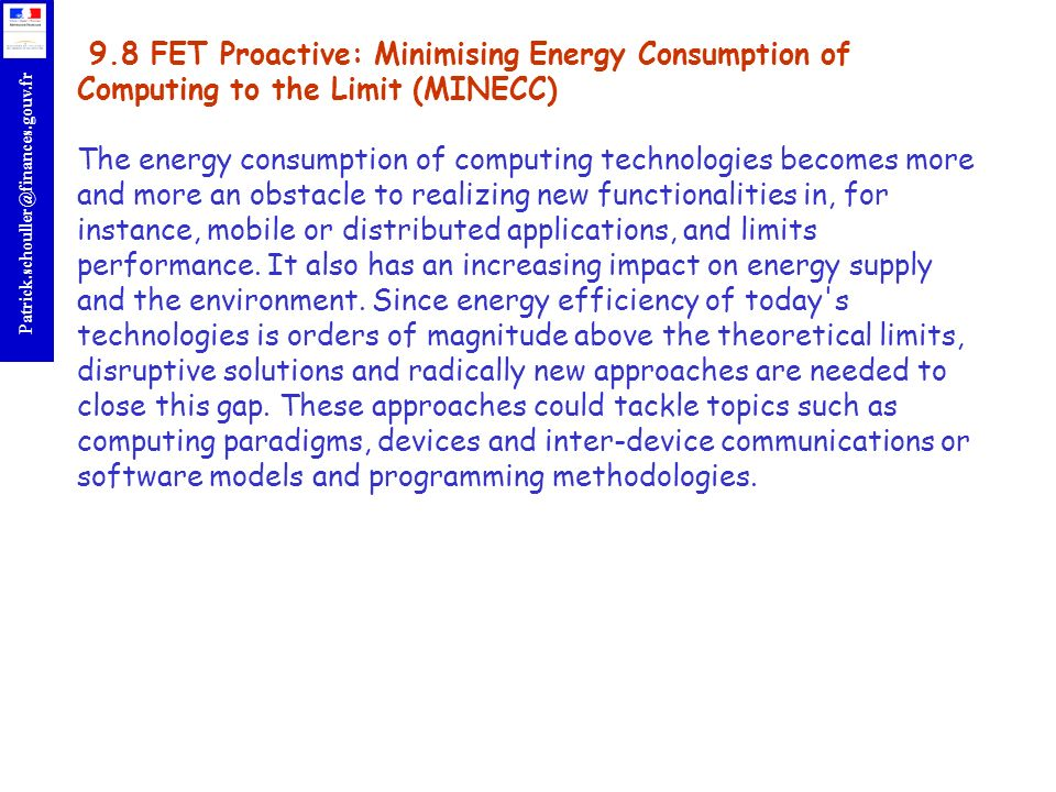 9.8 FET Proactive: Minimising Energy Consumption of Computing to the Limit (MINECC) The energy consumption of computing technologies becomes more and more an obstacle to realizing new functionalities in, for instance, mobile or distributed applications, and limits performance.