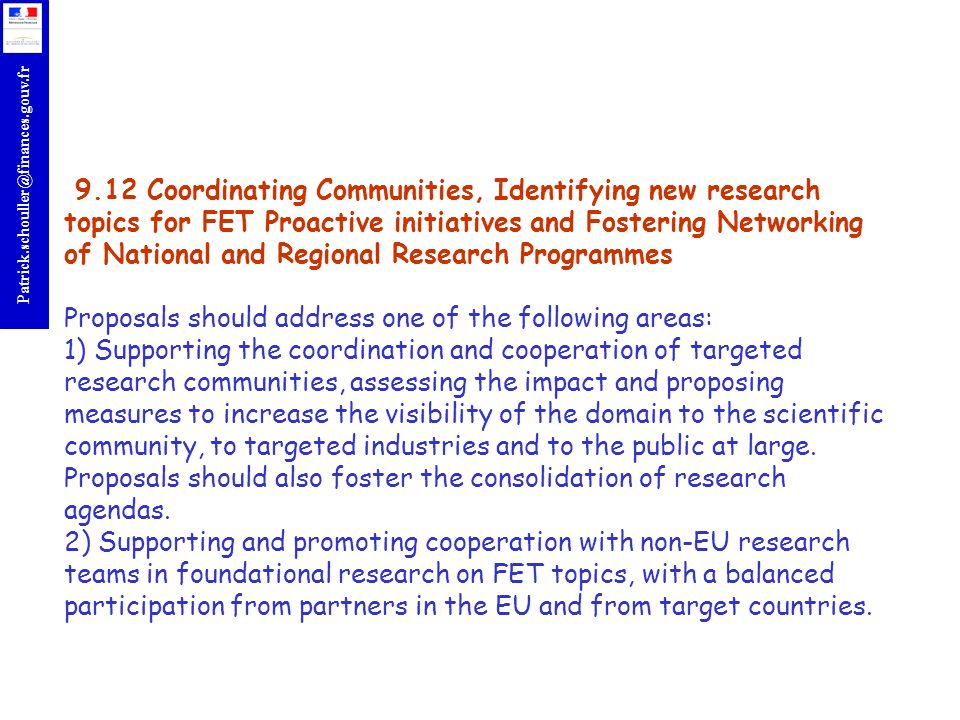 9.12 Coordinating Communities, Identifying new research topics for FET Proactive initiatives and Fostering Networking of National and Regional Research Programmes Proposals should address one of the following areas: 1) Supporting the coordination and cooperation of targeted research communities, assessing the impact and proposing measures to increase the visibility of the domain to the scientific community, to targeted industries and to the public at large.