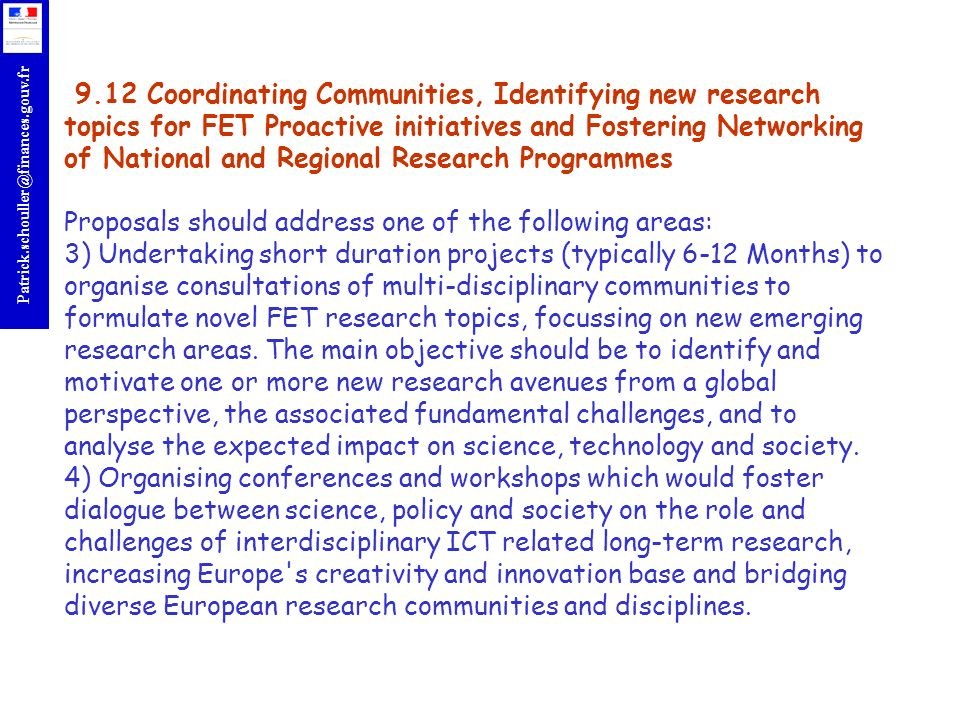 9.12 Coordinating Communities, Identifying new research topics for FET Proactive initiatives and Fostering Networking of National and Regional Research Programmes Proposals should address one of the following areas: 3) Undertaking short duration projects (typically 6-12 Months) to organise consultations of multi-disciplinary communities to formulate novel FET research topics, focussing on new emerging research areas.
