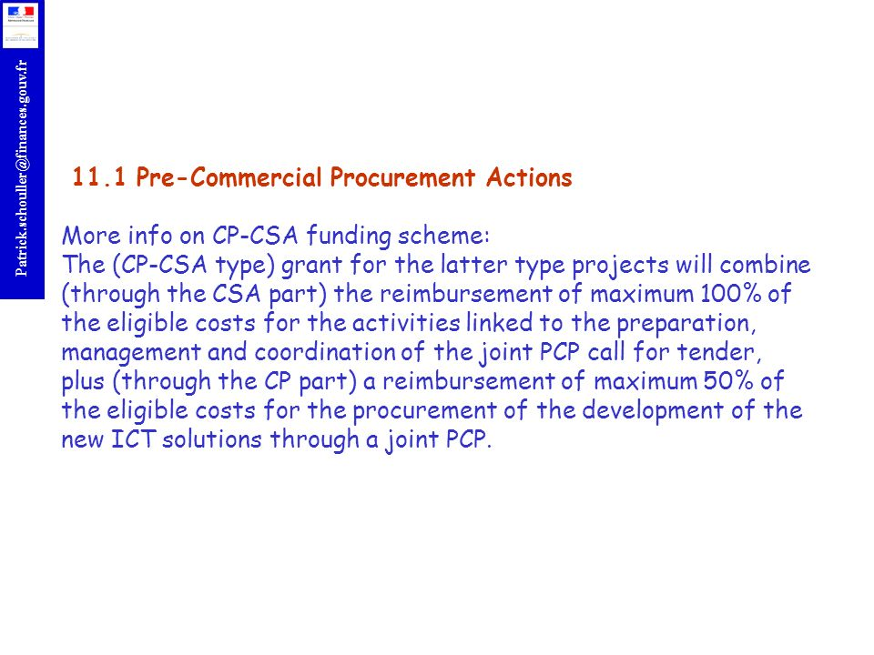 11.1 Pre-Commercial Procurement Actions More info on CP-CSA funding scheme: The (CP-CSA type) grant for the latter type projects will combine (through the CSA part) the reimbursement of maximum 100% of the eligible costs for the activities linked to the preparation, management and coordination of the joint PCP call for tender, plus (through the CP part) a reimbursement of maximum 50% of the eligible costs for the procurement of the development of the new ICT solutions through a joint PCP.