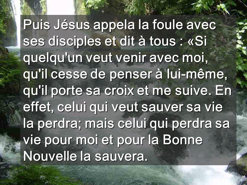 Puis Jésus appela la foule avec ses disciples et dit à tous : «Si quelqu un veut venir avec moi, qu il cesse de penser à lui-même, qu il porte sa croix et me suive.