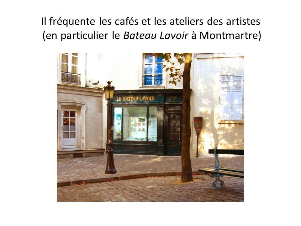 Il fréquente les cafés et les ateliers des artistes (en particulier le Bateau Lavoir à Montmartre)