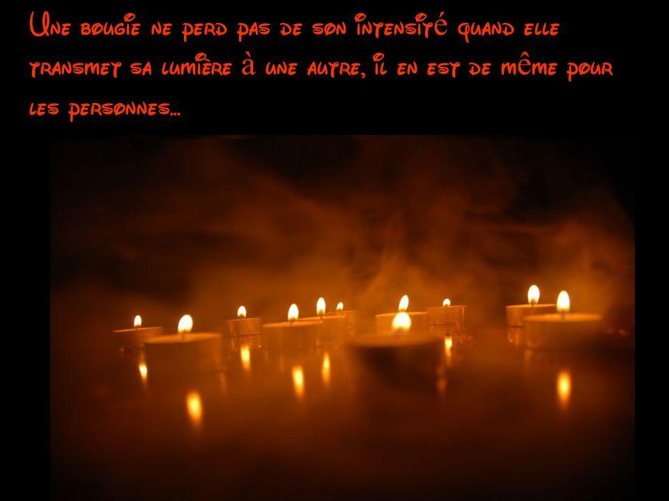 Une bougie ne perd pas de son intensité quand elle transmet sa lumière à une autre, il en est de même pour les personnes...