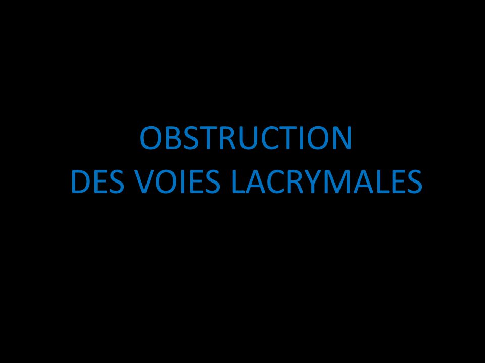 OBSTRUCTION DES VOIES LACRYMALES