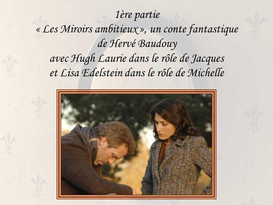 1ère partie « Les Miroirs ambitieux », un conte fantastique de Hervé Baudouy avec Hugh Laurie dans le rôle de Jacques et Lisa Edelstein dans le rôle de Michelle