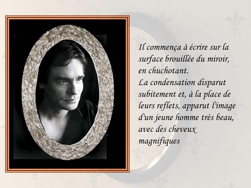 Il commença à écrire sur la surface brouillée du miroir, en chuchotant