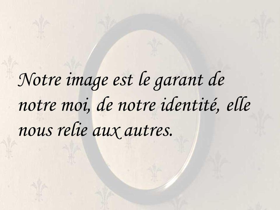 Notre image est le garant de notre moi, de notre identité, elle nous relie aux autres.