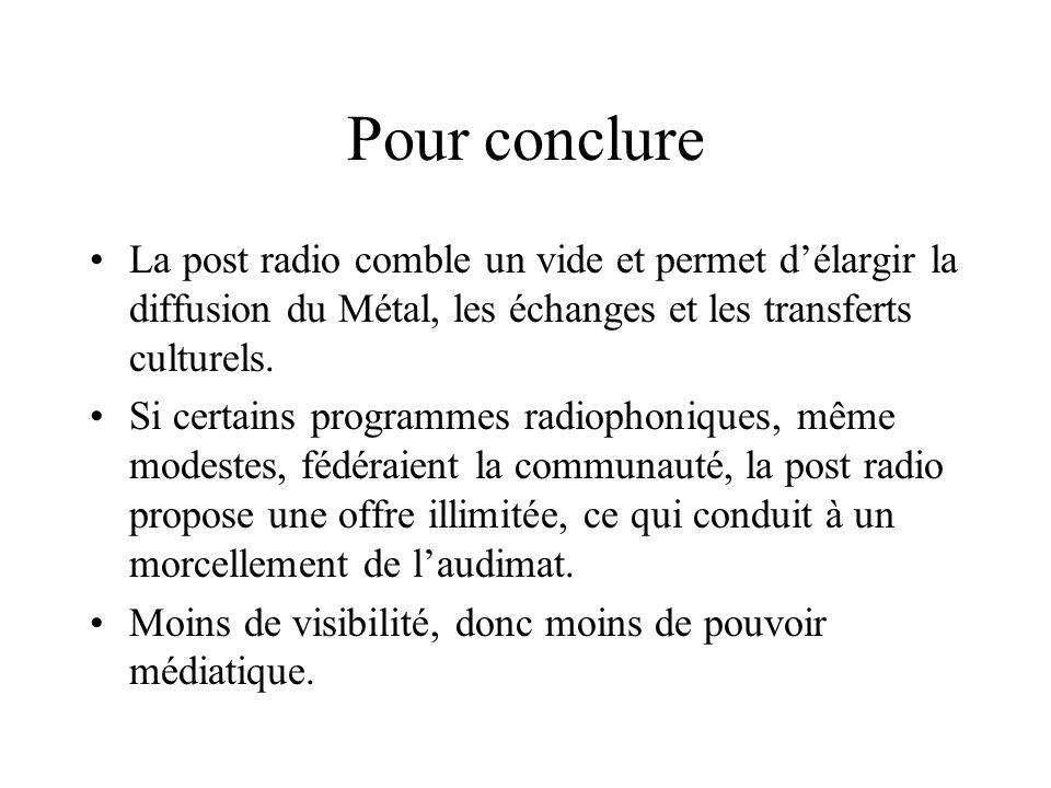 Pour conclure La post radio comble un vide et permet d'élargir la diffusion du Métal, les échanges et les transferts culturels.