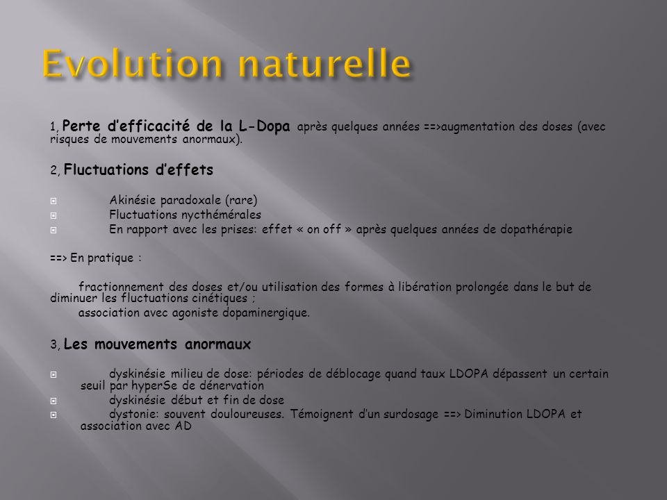 Evolution naturelle 1, Perte d'efficacité de la L-Dopa après quelques années ==>augmentation des doses (avec risques de mouvements anormaux).