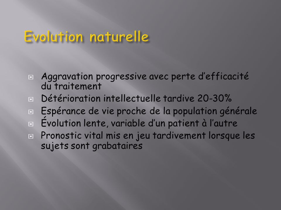 Evolution naturelle Aggravation progressive avec perte d'efficacité du traitement. Détérioration intellectuelle tardive 20-30%