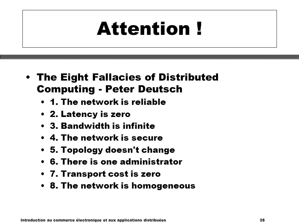 Attention ! The Eight Fallacies of Distributed Computing - Peter Deutsch. 1. The network is reliable.