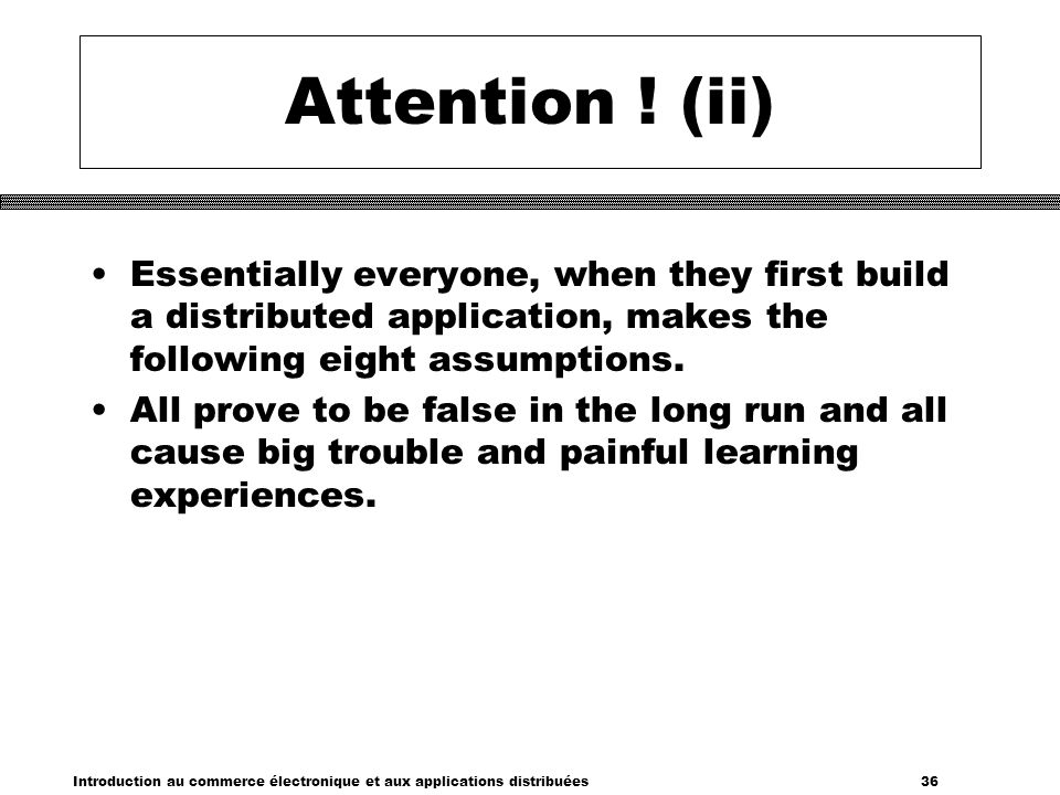 Attention ! (ii) Essentially everyone, when they first build a distributed application, makes the following eight assumptions.