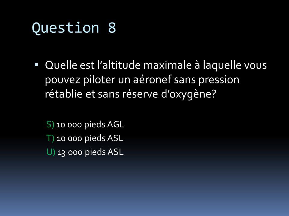 Question 8 Quelle est l'altitude maximale à laquelle vous pouvez piloter un aéronef sans pression rétablie et sans réserve d'oxygène