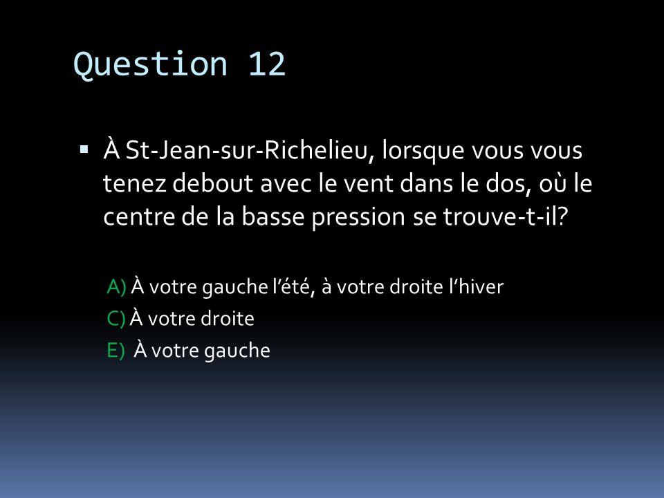 Question 12 À St-Jean-sur-Richelieu, lorsque vous vous tenez debout avec le vent dans le dos, où le centre de la basse pression se trouve-t-il