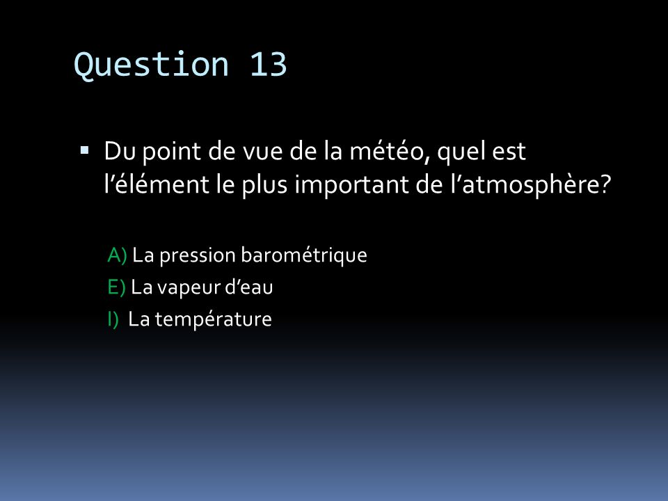 Question 13 Du point de vue de la météo, quel est l'élément le plus important de l'atmosphère A) La pression barométrique.