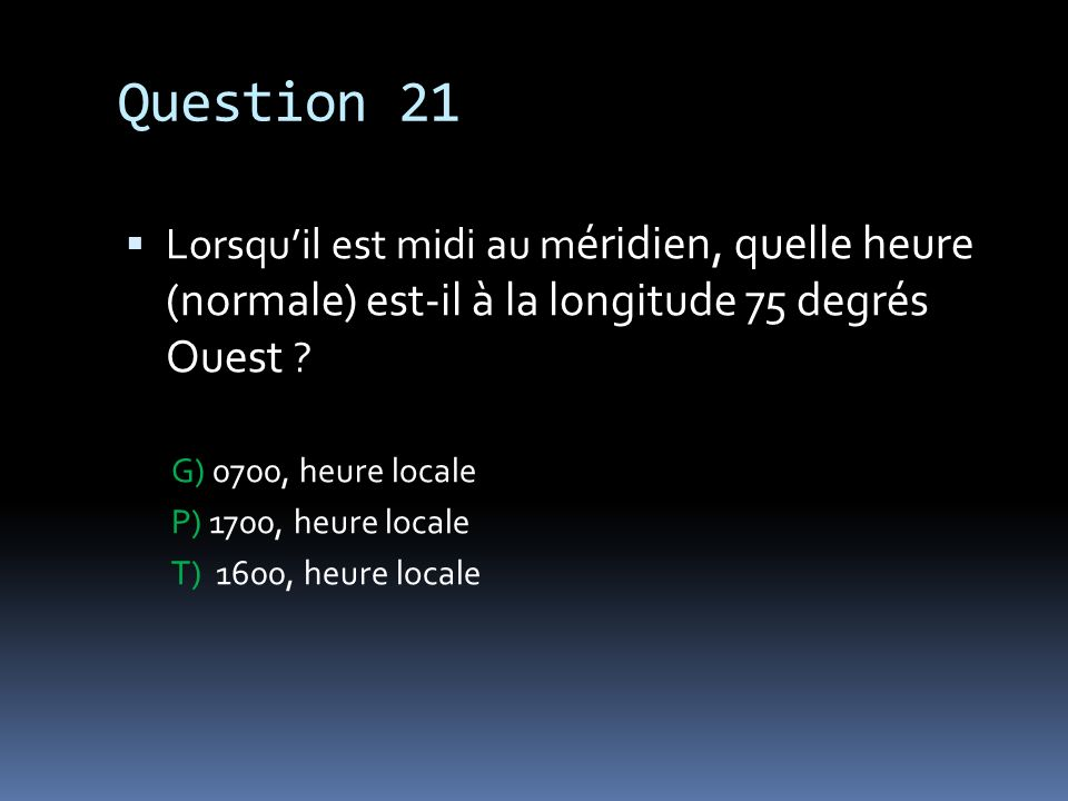 Question 21 Lorsqu'il est midi au méridien, quelle heure (normale) est-il à la longitude 75 degrés Ouest