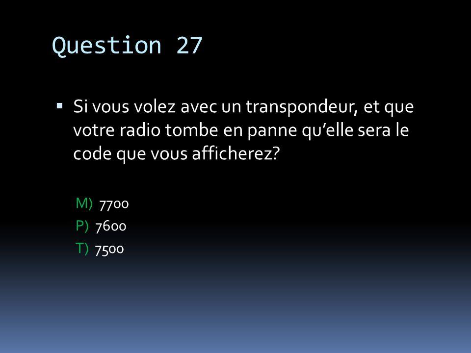 Question 27 Si vous volez avec un transpondeur, et que votre radio tombe en panne qu'elle sera le code que vous afficherez