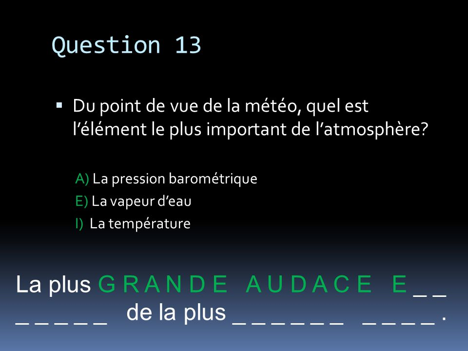 Question 13 La plus G R A N D E A U D A C E E _ _